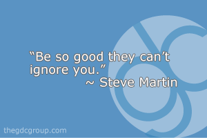 """Be so good they can't ignore you."" - Steve Martin"